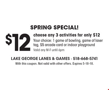 Spring Special! $12 choose any 3 activities for only $12. Your choice: 1 game of bowling, game of laser tag, $5 arcade card or indoor playground. Valid any M-F until 6pm. With this coupon. Not valid with other offers. Expires 5-18-18.