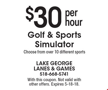 $30 per hour Golf & Sports Simulator. Choose from over 10 different sports. With this coupon. Not valid with other offers. Expires 5-18-18.