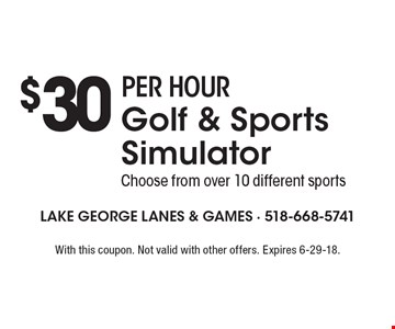 $30 PER HOUR Golf & Sports Simulator. Choose from over 10 different sports. With this coupon. Not valid with other offers. Expires 6-29-18.