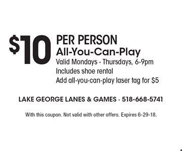 $10 PER PERSONAll-You-Can-Play. Valid Mondays - Thursdays, 6-9pm Includes shoe rental Add all-you-can-play laser tag for $5. With this coupon. Not valid with other offers. Expires 6-29-18.