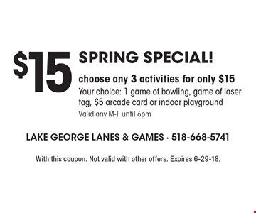 Spring Special! $15 choose any 3 activities for only $15 Your choice: 1 game of bowling, game of laser tag, $5 arcade card or indoor playground Valid any M-F until 6pm. With this coupon. Not valid with other offers. Expires 6-29-18.