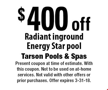 $400 off Radiant inground Energy Star pool. Present coupon at time of estimate. With this coupon. Not to be used on at-home services. Not valid with other offers or prior purchases. Offer expires 3-31-18.