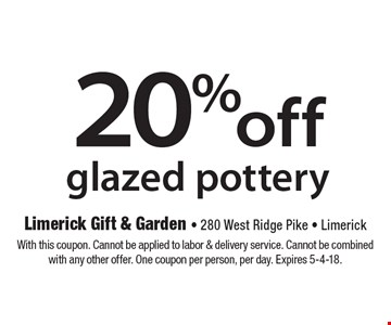20% off glazed pottery. With this coupon. Cannot be applied to labor & delivery service. Cannot be combined with any other offer. One coupon per person, per day. Expires 5-4-18.