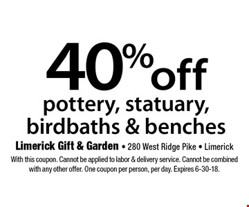 40% off pottery, statuary, birdbaths & benches. With this coupon. Cannot be applied to labor & delivery service. Cannot be combined with any other offer. One coupon per person, per day. Expires 6-30-18.