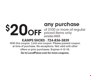 $20 Off any purchase of $100 or more of regular priced items only. excludes UGGS. With this coupon. Limit one coupon. Please present coupon at time of purchase. No exceptions. Not valid with other offers or prior purchases. Expires 4-13-18. Go to LocalFlavor.com for more coupons.