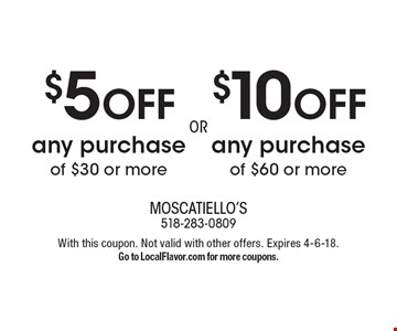 $10 OFF any purchase of $60 or more. $5 OFF any purchase of $30 or more. With this coupon. Not valid with other offers. Expires 4-6-18. Go to LocalFlavor.com for more coupons.