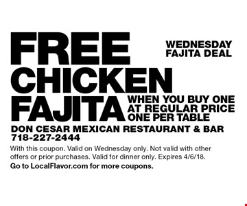 Wednesday- FAJITA DEAL-  FREE CHICKEN FAJITA when you buy One at regular price. ONE PER TABLE. With this coupon. Valid on Wednesday only. Not valid with other offers or prior purchases. Valid for dinner only. Expires 4/6/18. Go to LocalFlavor.com for more coupons.