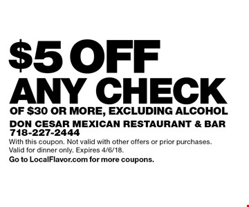 $5 OFF ANY CHECK OF $30 OR MORe. Excluding Alcohol. With this coupon. Not valid with other offers or prior purchases. Valid for dinner only. Expires 4/6/18. Go to LocalFlavor.com for more coupons.