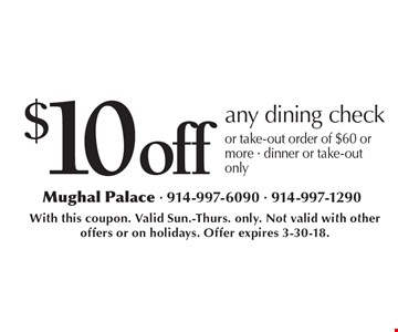 $10 off any dining check or take-out order of $60 or more. Dinner or take-out only. With this coupon. Valid Sun.-Thurs. only. Not valid with other offers or on holidays. Offer expires 3-30-18.