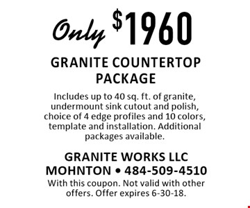 Only $1960 granite countertop package. Includes up to 40 sq. ft. of granite, undermount sink cutout and polish, choice of 4 edge profiles and 10 colors, template and installation. Additional packages available. With this coupon. Not valid with other offers. Offer expires 6-30-18.