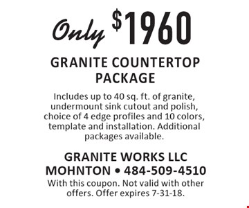 Only $1960 granite countertop package Includes up to 40 sq. ft. of granite, undermount sink cutout and polish, choice of 4 edge profiles and 10 colors, template and installation. Additional packages available.. With this coupon. Not valid with other offers. Offer expires 7-31-18.