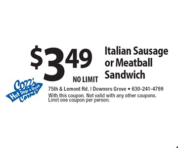 $3.49 Italian Sausage or Meatball Sandwich. NO LIMIT. With this coupon. Not valid with any other coupons. Limit one coupon per person.