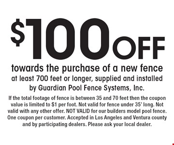 $100 Off towards the purchase of a new fence at least 700 feet or longer, supplied and installed by Guardian Pool Fence Systems, Inc. . If the total footage of fence is between 35 and 70 feet then the coupon value is limited to $1 per foot. Not valid for fence under 35' long. Not valid with any other offer. NOT VALID for our builders model pool fence. One coupon per customer. Accepted in Los Angeles and Ventura county and by participating dealers. Please ask your local dealer.