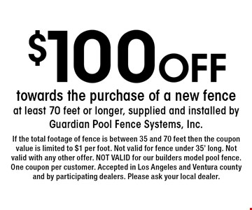 $100 Off towards the purchase of a new fence at least 70 feet or longer, supplied and installed by Guardian Pool Fence Systems, Inc. . If the total footage of fence is between 35 and 70 feet then the coupon value is limited to $1 per foot. Not valid for fence under 35' long. Not valid with any other offer. NOT VALID for our builders model pool fence. One coupon per customer. Accepted in Los Angeles and Ventura county and by participating dealers. Please ask your local dealer.