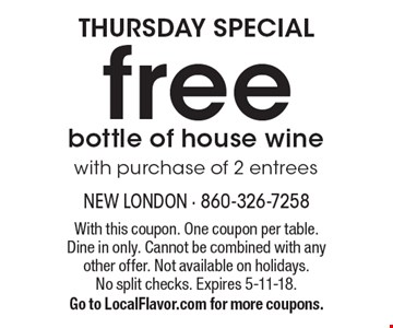 THURSDAY SPECIAL free bottle of house wine with purchase of 2 entrees. With this coupon. One coupon per table. Dine in only. Cannot be combined with any other offer. Not available on holidays. No split checks. Expires 5-11-18. Go to LocalFlavor.com for more coupons.