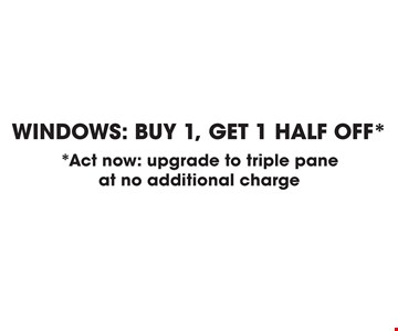Windows: Buy 1, get 1 half off*. *Act now: upgrade to triple pane at no additional charge. *Assumes a minimum purchase, professional installation included, new purchases only. Not valid with any other advertised or unadvertised discounts or promotions, limit of one discount per purchase contract within any 10 day period. Expires 3-31-18.