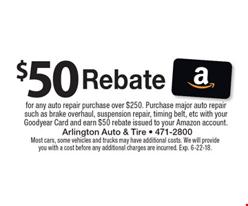 $50 Rebate for any auto repair purchase over $250. Purchase major auto repair such as brake overhaul, suspension repair, timing belt, etc with your Goodyear Card and earn $50 rebate issued to your Amazon account.. Most cars, some vehicles and trucks may have additional costs. We will provide you with a cost before any additional charges are incurred. Exp. 6-22-18.