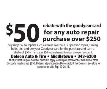 $50 rebate with the goodyear card for any auto repair purchase over $250. Buy major auto repairs such as brake overhaul, suspension repair, timingbelts, etc. and use your Goodyear card for the purchase and earn arebate of $50 -*amazon $50 rebate issued to your amazon account. Must present coupon. No other discounts apply. Auto repair parts & labor exclusive of other discounts must exceed $250. Redeem at participating Dolson Auto & Tire Centers. See store for complete details. Exp. 10-26-18.