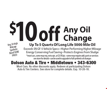 $10 off Any Oil Change Up To 5 Quarts Of Long Life 5000 Mile Oil Exceeds SN GF-5 Vehicle Specs - Higher Performing Higher Mileage Energy Conserving Fuel Saving - Protects Engines From Sludge *most cars, some may req. extra qts. at $3.95/qt. - some may require add. parts or services see store for details - can be used to upgrade to full synthetic oil changes Reg. Or High Mileage Synthetic Blend SAME PRICE!. Most Cars. No other discounts apply. Redeem at participating Dolson Auto & Tire Centers. See store for complete details. Exp. 10-26-18.