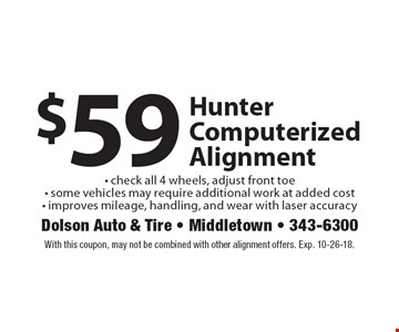 $59 Hunter Computerized Alignment - check all 4 wheels, adjust front toe - some vehicles may require additional work at added cost - improves mileage, handling, and wear with laser accuracy. With this coupon, may not be combined with other alignment offers. Exp. 10-26-18.