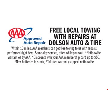 Free local towing with repairs at Dolson auto and tire. Within 10 miles, AAA members can get free towing to us with repairs performed right here. Same-day service, often while you wait. *Nationwide warranties by AAA, *Discounts with your AAA membership card up to $50,  *New batteries in stock, *Toll-free warranty support nationwide