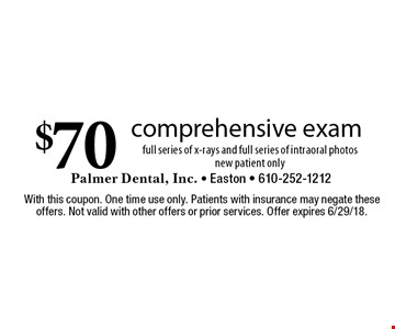 $70 comprehensive exam. Full series of x-rays and full series of intraoral photos new patient only. With this coupon. One time use only. Patients with insurance may negate these offers. Not valid with other offers or prior services. Offer expires 6/29/18.