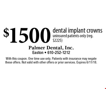 $1500 dental implant crowns. Uninsured patients only (reg. $2225). With this coupon. One time use only. Patients with insurance may negate these offers. Not valid with other offers or prior services. Expires 6/11/18.