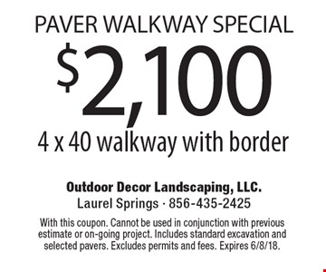 Paver Walkway Special $2,100 for a 4 x 40 walkway with border. With this coupon. Cannot be used in conjunction with previous estimate or on-going project. Includes standard excavation and selected pavers. Excludes permits and fees. Expires 6/8/18.