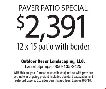 Paver Patio Special $2,391 for a 12 x 15 patio with border. With this coupon. Cannot be used in conjunction with previous estimate or ongoing project. Includes standard excavation and selected pavers. Excludes permits and fees. Expires 6/8/18.