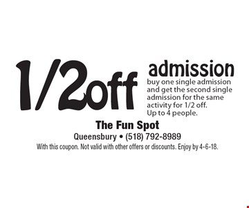 1/2 off admission. Buy one single admission and get the second single admission for the same activity for 1/2 off. Up to 4 people. With this coupon. Not valid with other offers or discounts. Enjoy by 4-6-18.