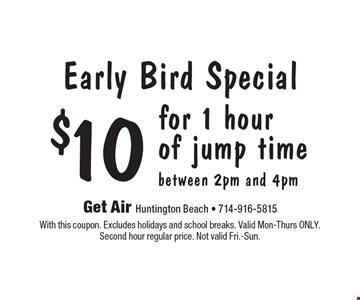 Early Bird Special. $10 for 1 hour of jump time between 2pm and 4pm. With this coupon. Excludes holidays and school breaks. Valid Mon-Thurs ONLY. Second hour regular price. Not valid Fri.-Sun.