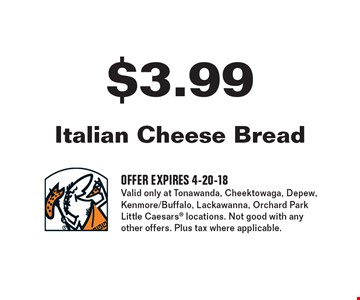 $3.99 italian cheese bread. Offer expires 4-20-18. Valid only at Tonawanda, Cheektowaga, Depew, Kenmore/Buffalo, Lackawanna, Orchard Park Little Caesars locations. Not good with any other offers. Plus tax where applicable.