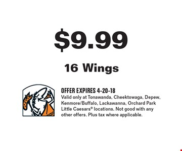 $9.99 16 wings. Offer expires 4-20-18. Valid only at Tonawanda, Cheektowaga, Depew, Kenmore/Buffalo, Lackawanna, Orchard Park Little Caesars locations. Not good with any other offers. Plus tax where applicable.
