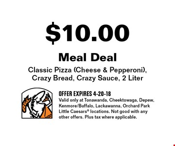 $10.00 Meal Deal Classic: Pizza (Cheese & Pepperoni), Crazy Bread, Crazy Sauce, 2 Liter. OFFER EXPIRES 4-20-18. Valid only at Tonawanda, Cheektowaga, Depew, Kenmore/Buffalo, Lackawanna, Orchard Park Little Caesars locations. Not good with any other offers. Plus tax where applicable.
