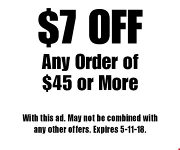 $7 OFF Any Order of $45 or More. With this ad. May not be combined with any other offers. Expires 5-11-18.