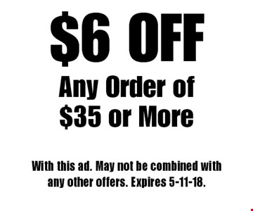 $6 OFF Any Order of $35 or More. With this ad. May not be combined with any other offers. Expires 5-11-18.