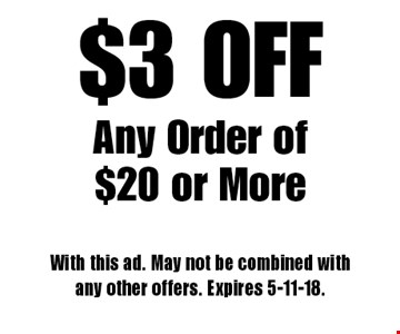 $3 OFF Any Order of $20 or More. With this ad. May not be combined with any other offers. Expires 5-11-18.