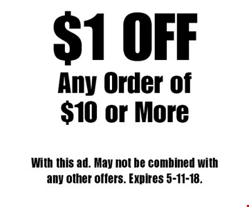 $1 OFF Any Order of $10 or More. With this ad. May not be combined with any other offers. Expires 5-11-18.