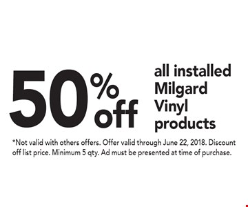 50% off all installed Milgard Vinyl products. *Not valid with others offers. Offer valid through June 22, 2018. Discount off list price. Minimum 5 qty. Ad must be presented at time of purchase.