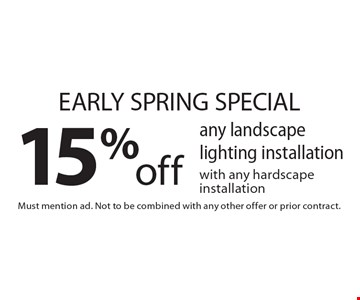 Early spring special. 15% off any landscape lighting installation with any hardscape installation. Must mention ad. Not to be combined with any other offer or prior contract.