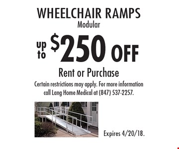 $250 off wheelchair ramps modular. Rent or purchase. Certain restrictions may apply. For more information call Lang Home Medical at (847) 537-2257. Expires 4/20/18.