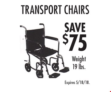 SAVE $75 Transport Chairs Weight 19 lbs. Expires 5/18/18.