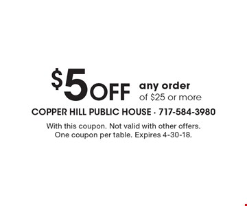 $5 Off any order of $25 or more. With this coupon. Not valid with other offers. One coupon per table. Expires 4-30-18.