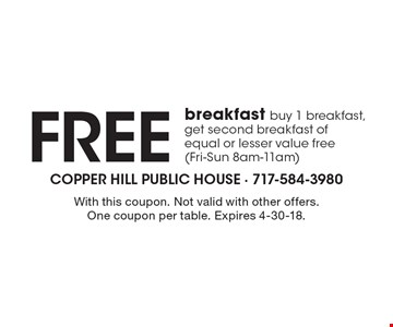 Free breakfast buy 1 breakfast, get second breakfast of equal or lesser value free (Fri-Sun 8am-11am). With this coupon. Not valid with other offers. One coupon per table. Expires 4-30-18.