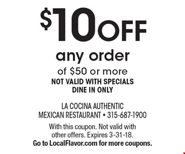 $10 off any order of $50 or more. Not valid with specials dine in only. With this coupon. Not valid with other offers. Expires 3-31-18. Go to LocalFlavor.com for more coupons.