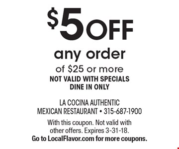 $5 off any order of $25 or more. Not valid with specials dine in only. With this coupon. Not valid with other offers. Expires 3-31-18. Go to LocalFlavor.com for more coupons.