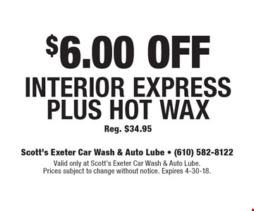 $6.00 OFF Interior Express Plus Hot WaxReg. $34.95. Valid only at Scott's Exeter Car Wash & Auto Lube. Prices subject to change without notice. Expires 4-30-18.