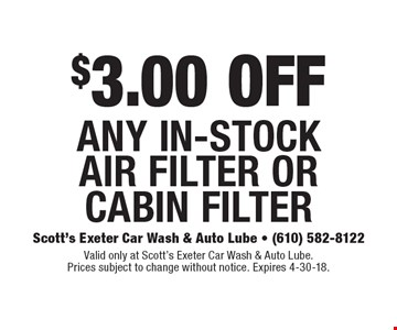 $3.00 OFF any in-stock air filter or cabin filter. Valid only at Scott's Exeter Car Wash & Auto Lube. Prices subject to change without notice. Expires 4-30-18.