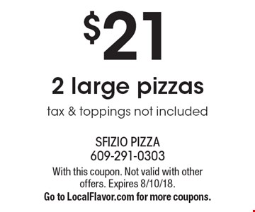 $21 2 large pizzas. Tax & toppings not included. With this coupon. Not valid with other offers. Expires 8/10/18. Go to LocalFlavor.com for more coupons.