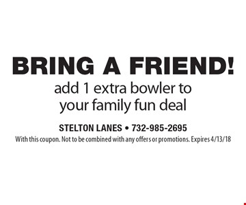 BRING A FRIEND! Add 1 extra bowler to your family fun deal. With this coupon. Not to be combined with any offers or promotions. Expires 4/13/18